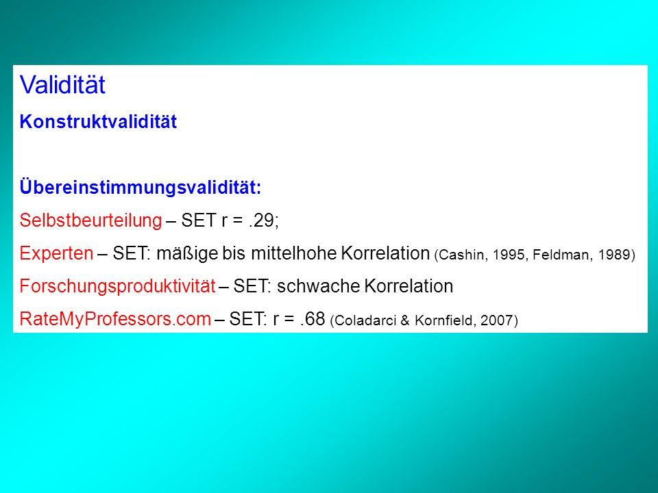 Konstruktvalidität Übereinstimmungsvalidität: Selbstbeurteilung – SET r =.29; Experten – SET: mäßige bis mittelhohe Korrelation (Cashin, 1995, Feldman, 1989) Forschungsproduktivität – SET: schwache Korrelation RateMyProfessors.com – SET: r =.68 (Coladarci & Kornfield, 2007)