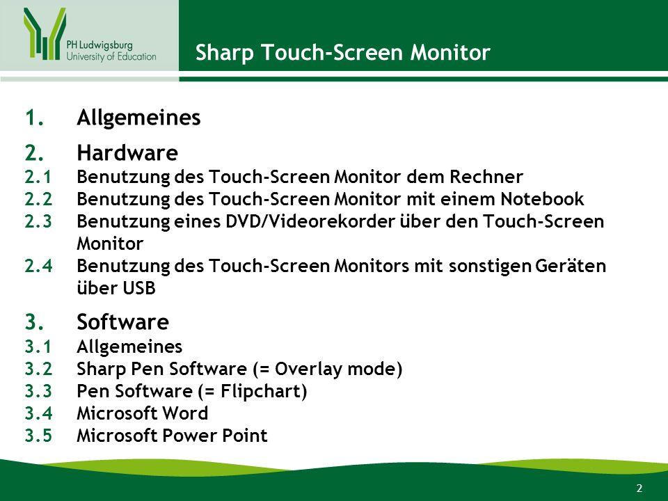 2 1.Allgemeines 2.Hardware 2.1Benutzung des Touch-Screen Monitor dem Rechner 2.2Benutzung des Touch-Screen Monitor mit einem Notebook 2.3Benutzung eines DVD/Videorekorder über den Touch-Screen Monitor 2.4Benutzung des Touch-Screen Monitors mit sonstigen Geräten über USB 3.Software 3.1Allgemeines 3.2Sharp Pen Software (= Overlay mode) 3.3Pen Software (= Flipchart) 3.4Microsoft Word 3.5Microsoft Power Point