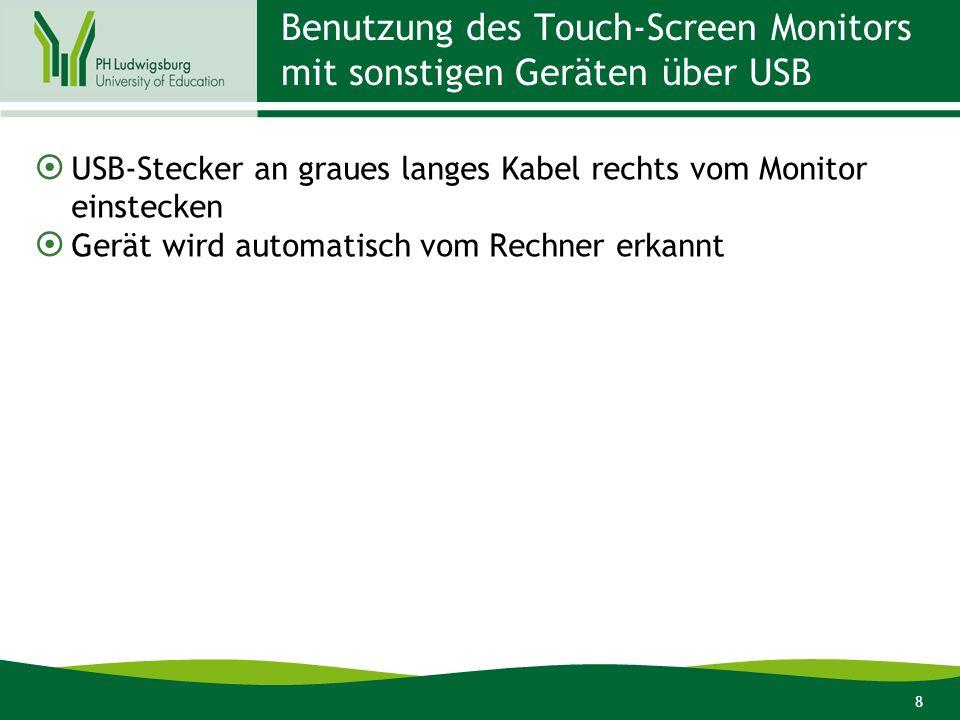 8 Benutzung des Touch-Screen Monitors mit sonstigen Geräten über USB USB-Stecker an graues langes Kabel rechts vom Monitor einstecken Gerät wird autom