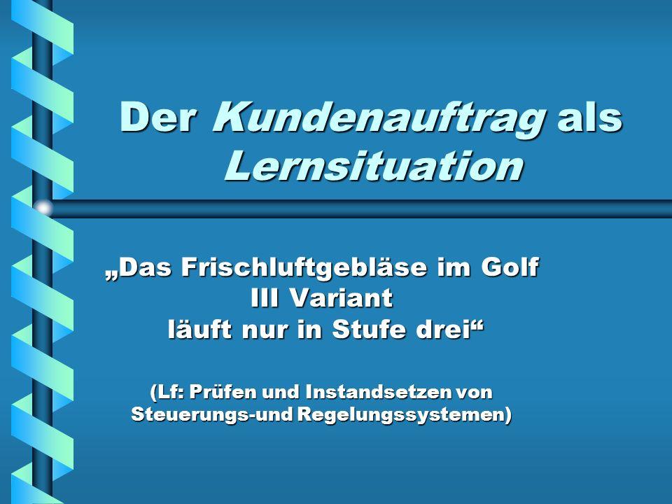 Der Kundenauftrag als Lernsituation Das Frischluftgebläse im Golf III Variant läuft nur in Stufe drei (Lf: Prüfen und Instandsetzen von Steuerungs-und