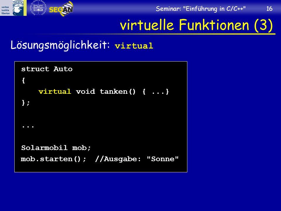 Seminar: Einführung in C/C++ 16 virtuelle Funktionen (3) Lösungsmöglichkeit: virtual struct Auto { virtual void tanken() {...} };...