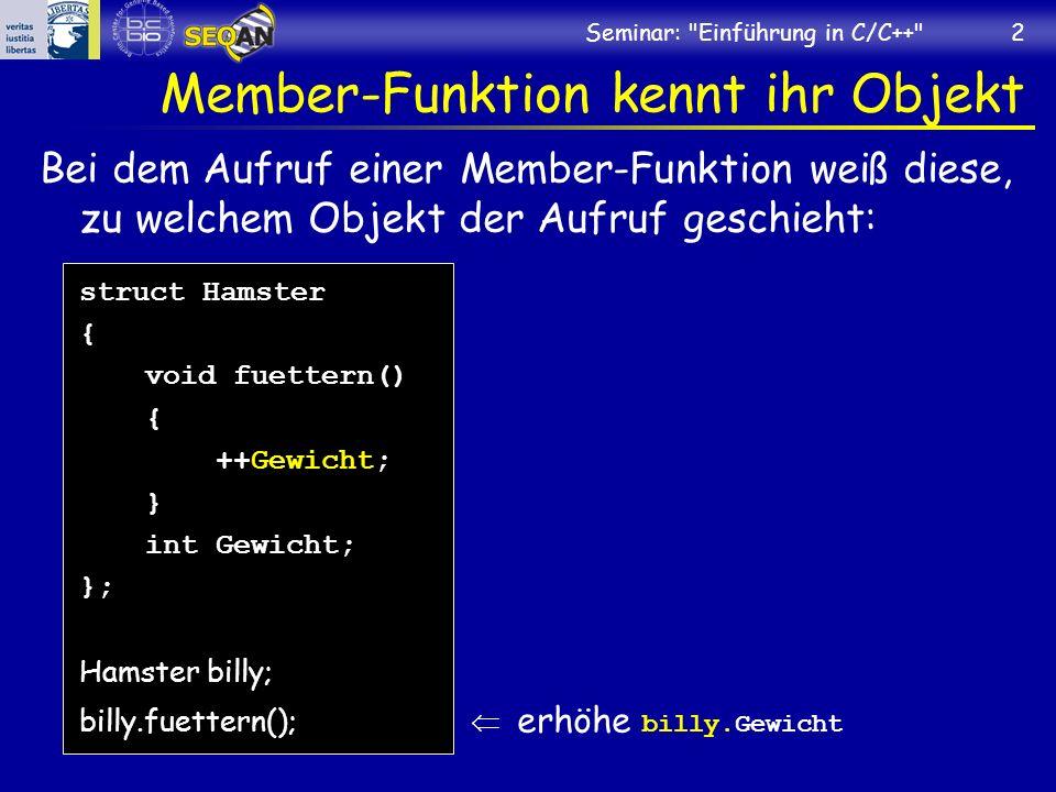 Seminar: Einführung in C/C++ 2 Member-Funktion kennt ihr Objekt Bei dem Aufruf einer Member-Funktion weiß diese, zu welchem Objekt der Aufruf geschieht: struct Hamster { void fuettern() { ++Gewicht; } int Gewicht; }; Hamster billy; billy.fuettern(); erhöhe billy.Gewicht