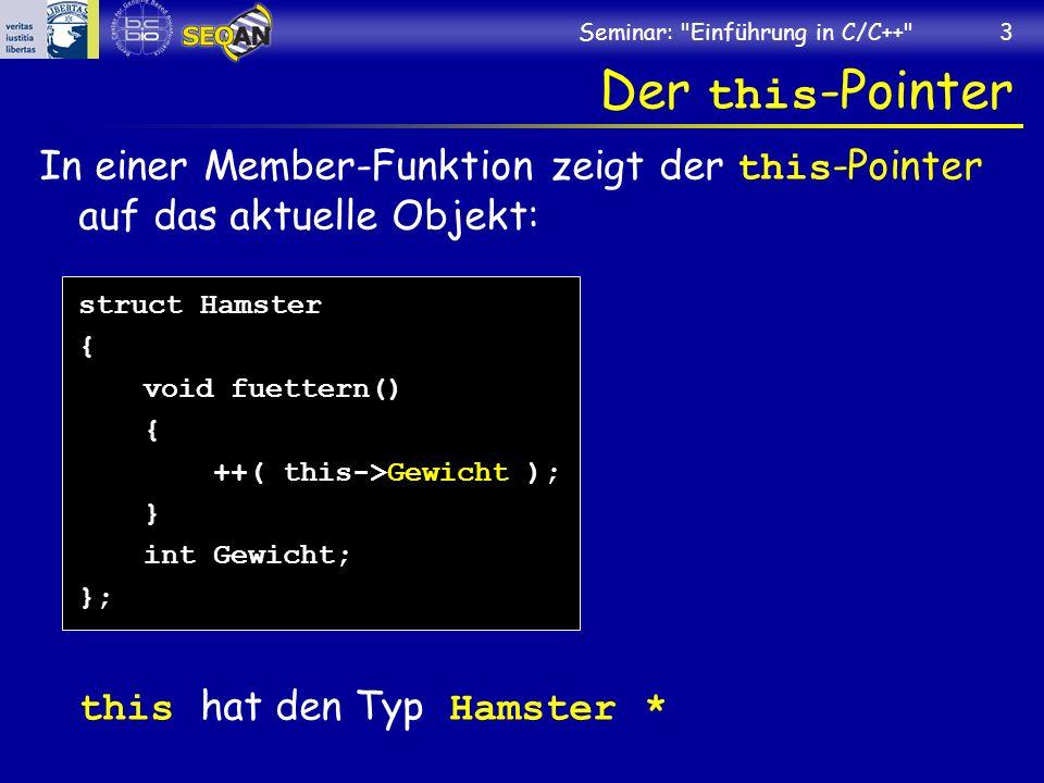 Seminar: Einführung in C/C++ 3 Der this -Pointer In einer Member-Funktion zeigt der this -Pointer auf das aktuelle Objekt: struct Hamster { void fuettern() { ++( this->Gewicht ); } int Gewicht; }; this hat den Typ Hamster *