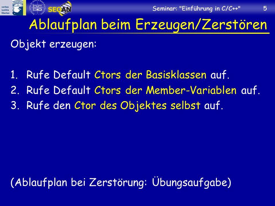 Seminar: Einführung in C/C++ 5 Ablaufplan beim Erzeugen/Zerstören Objekt erzeugen: 1.Rufe Default Ctors der Basisklassen auf.