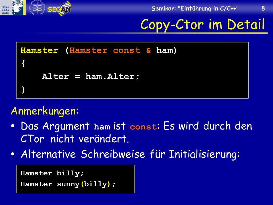 Seminar: Einführung in C/C++ 8 Copy-Ctor im Detail Hamster (Hamster const & ham) { Alter = ham.Alter; } Anmerkungen: Das Argument ham ist const : Es wird durch den CTor nicht verändert.