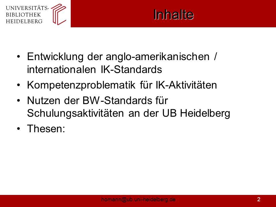 homann@ub.uni-heidelberg.de3 Entwicklung IK-Standards International: 2000: USA – ACRL-Standards 2001: Australien – CAUL-Standards 2004: Australien/Neuseeland – ANZIIL-Standards 2004: GB: SCONUL-IL-Outcomes 2006: ILFA – Standards Deutschland: 2002: Übersetzung - ACRL-Standards (BD) 2002: EDBI-Workshop (Bib-Tag Augsburg) 2003: AGIK-NRW – Standards zur Vermittlung von IK 2004: UB-Freiburg – Standards Informationskompetenz 2005: UB-Heidelberg – Standards Informationskompetenz (intern) 2005: BW-Workshop Informationskompetenz 2006: BW Standards Informationskompetenz