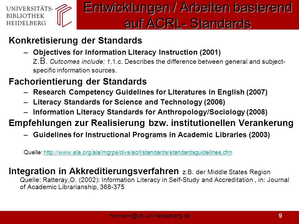 homann@ub.uni-heidelberg.de10 Ergänzungen bei den anderen anglo- amerikanischen IK-Standard-Aktivitäten Australien: CAUL-Standards zu ANZIL-Standards (2004) – Ausklammerung Lebenslanges Lernen als Standard, Ergänzung um Realisierungsempfehlungen und –berichte Großbritannien: Erläuterung von Learning Outcome und 6 Fallstudien zur Realisierung IFLA: Integration in Guidelines on Information Literacy for Lifelong Learning (http://www.ifla.org/VII/s42/pub/IL- Guidelines2006.pdf) mithttp://www.ifla.org/VII/s42/pub/IL- Guidelines2006.pdf –Integration in z.B.