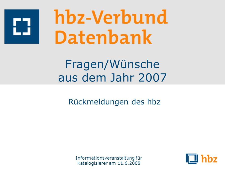 Informationsveranstaltung für Katalogisierer am 11.6.2008 Fragen/Wünsche aus dem Jahr 2007 Rückmeldungen des hbz