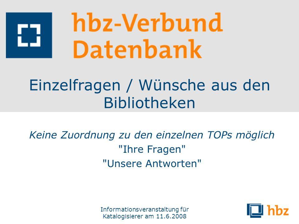 Informationsveranstaltung für Katalogisierer am 11.6.2008 Einzelfragen / Wünsche aus den Bibliotheken Keine Zuordnung zu den einzelnen TOPs möglich