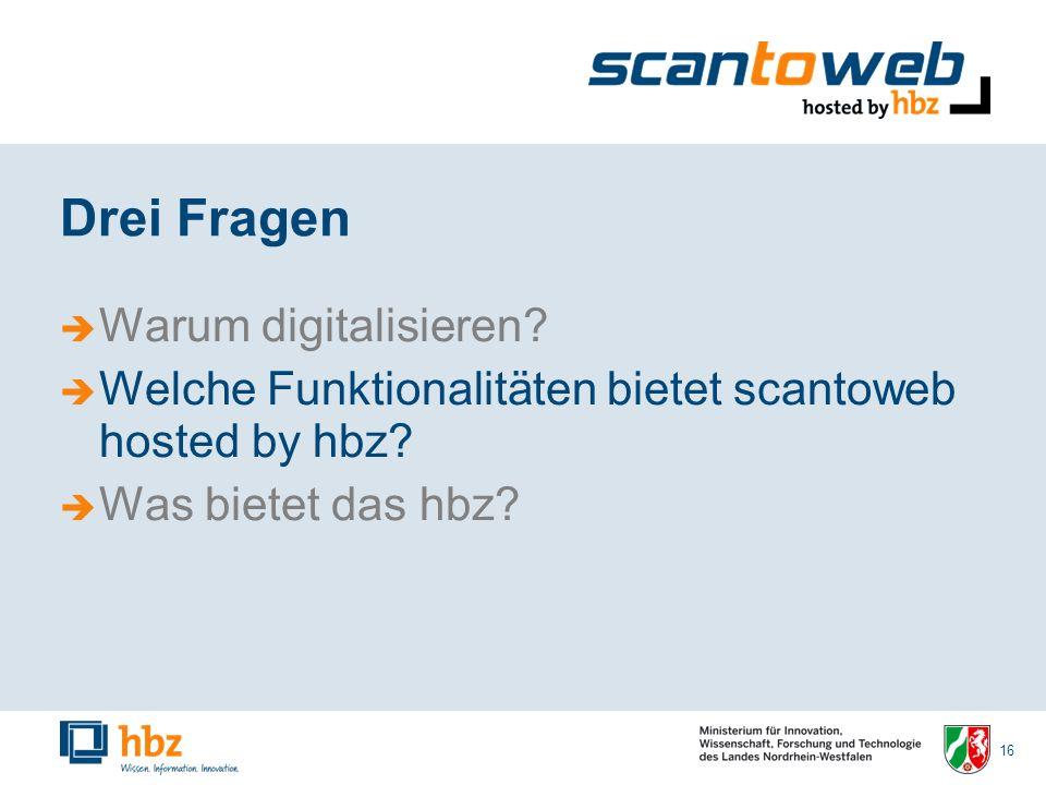 16 Drei Fragen Warum digitalisieren. Welche Funktionalitäten bietet scantoweb hosted by hbz.