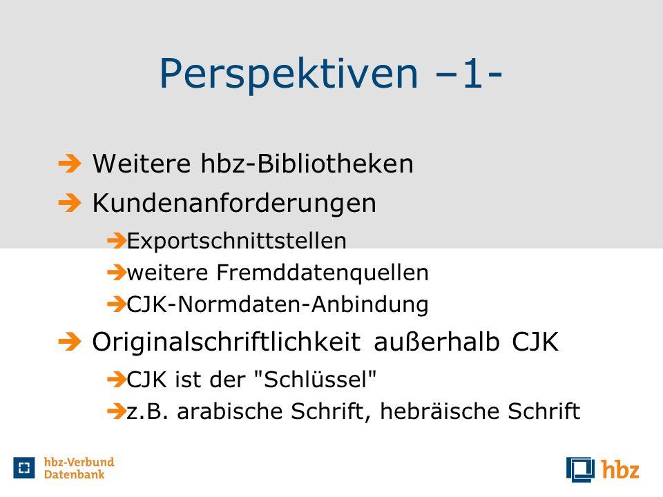 Perspektiven –1- Weitere hbz-Bibliotheken Kundenanforderungen Exportschnittstellen weitere Fremddatenquellen CJK-Normdaten-Anbindung Originalschriftli