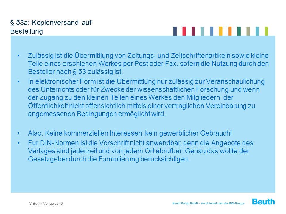 © Beuth Verlag 2010 § 53a: Kopienversand auf Bestellung Zulässig ist die Übermittlung von Zeitungs- und Zeitschriftenartikeln sowie kleine Teile eines erschienen Werkes per Post oder Fax, sofern die Nutzung durch den Besteller nach § 53 zulässig ist.