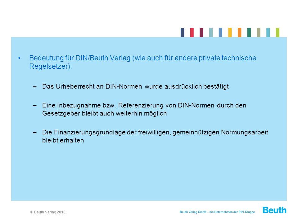 © Beuth Verlag 2010 Bedeutung für DIN/Beuth Verlag (wie auch für andere private technische Regelsetzer): –Das Urheberrecht an DIN-Normen wurde ausdrücklich bestätigt –Eine Inbezugnahme bzw.