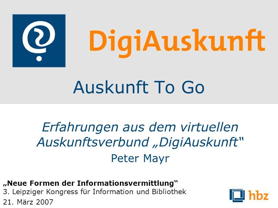 Auskunft To Go Erfahrungen aus dem virtuellen Auskunftsverbund DigiAuskunft Peter Mayr Neue Formen der Informationsvermittlung 3. Leipziger Kongress f