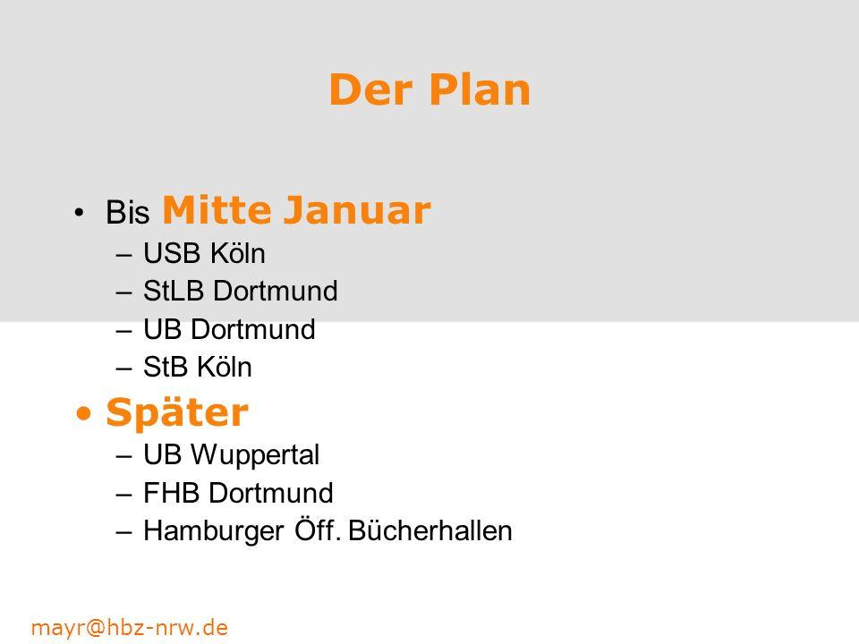 mayr@hbz-nrw.de Der Plan Bis Mitte Januar –USB Köln –StLB Dortmund –UB Dortmund –StB Köln Später –UB Wuppertal –FHB Dortmund –Hamburger Öff. Bücherhal