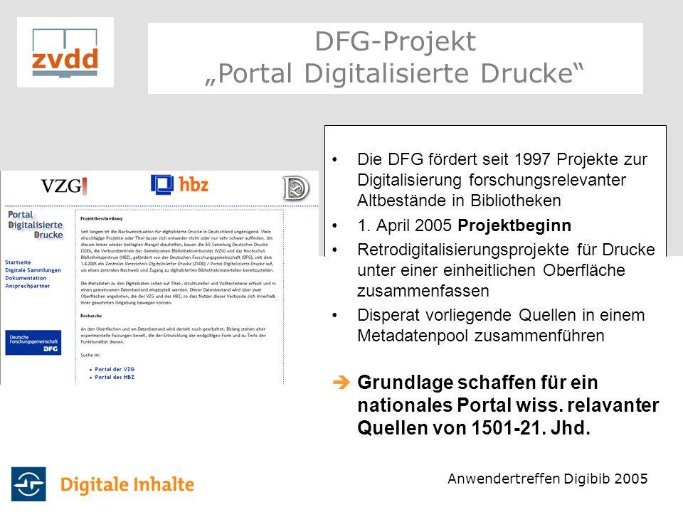 Antragsteller: AG SDD, hbz und VZG (GBV) Aufbau eines gemeinsamen Metadatenpools Einheitlicher Workflow Definition geeigneter (Meta)Datenmodelle Austauschformat (MAB2) Schnittstellen des Datenpools: OAI, Z 39.50 und Web-Service-Schnittstelle Integration der Daten in unterschiedlichste Portale möglich DFG-Projekt Portal Digitalisierte Drucke Anwendertreffen Digibib 2005