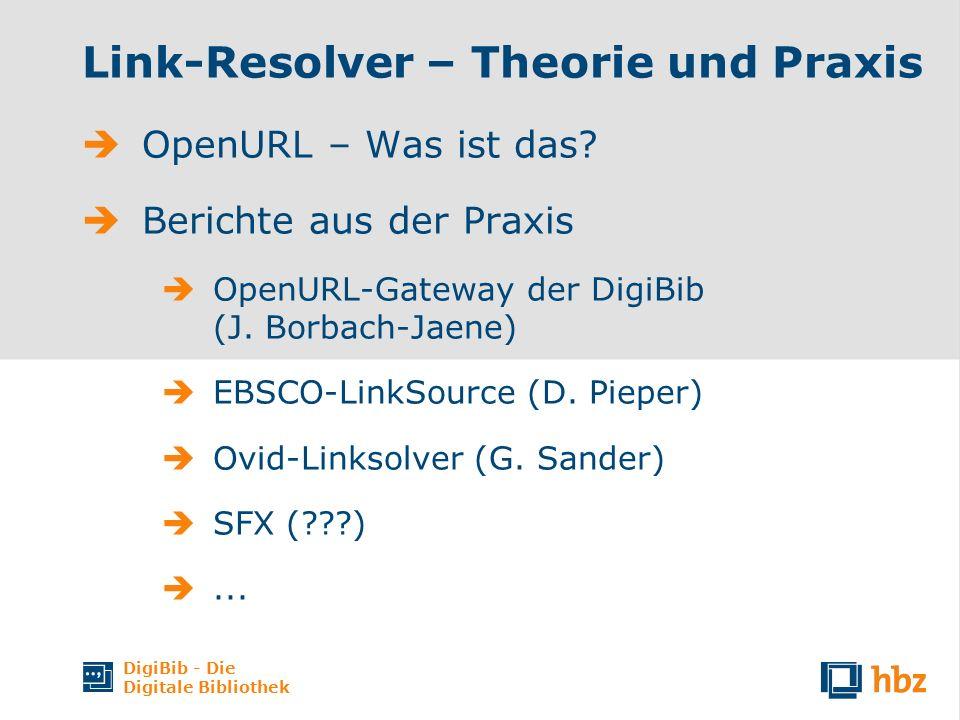 DigiBib - Die Digitale Bibliothek Link-Resolver – Theorie und Praxis OpenURL – Was ist das? Berichte aus der Praxis OpenURL-Gateway der DigiBib (J. Bo