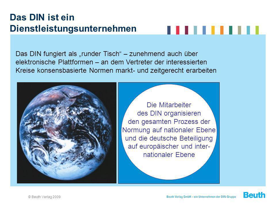 © Beuth Verlag 2009 Das DIN ist ein Dienstleistungsunternehmen Das DIN fungiert als runder Tisch – zunehmend auch über elektronische Plattformen – an