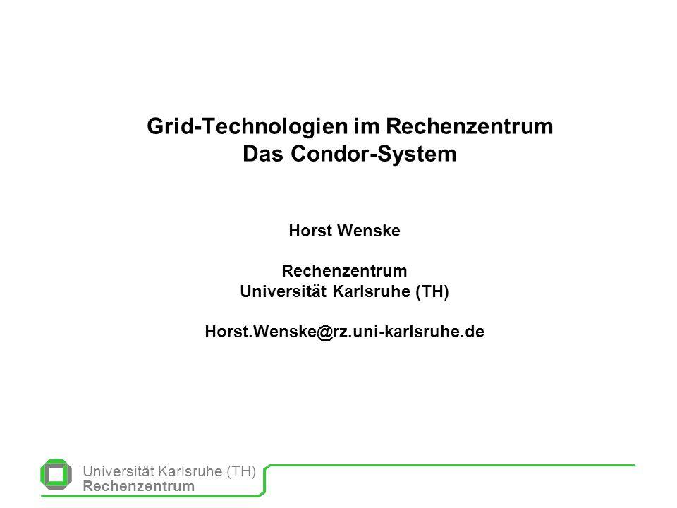 Universität Karlsruhe (TH) Rechenzentrum Grid-Technologien im Rechenzentrum Das Condor-System Horst Wenske Rechenzentrum Universität Karlsruhe (TH) Ho