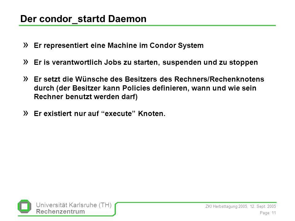 ZKI Herbsttagung 2005, 12. Sept. 2005 Page 11 Universität Karlsruhe (TH) Rechenzentrum Der condor_startd Daemon » Er representiert eine Machine im Con