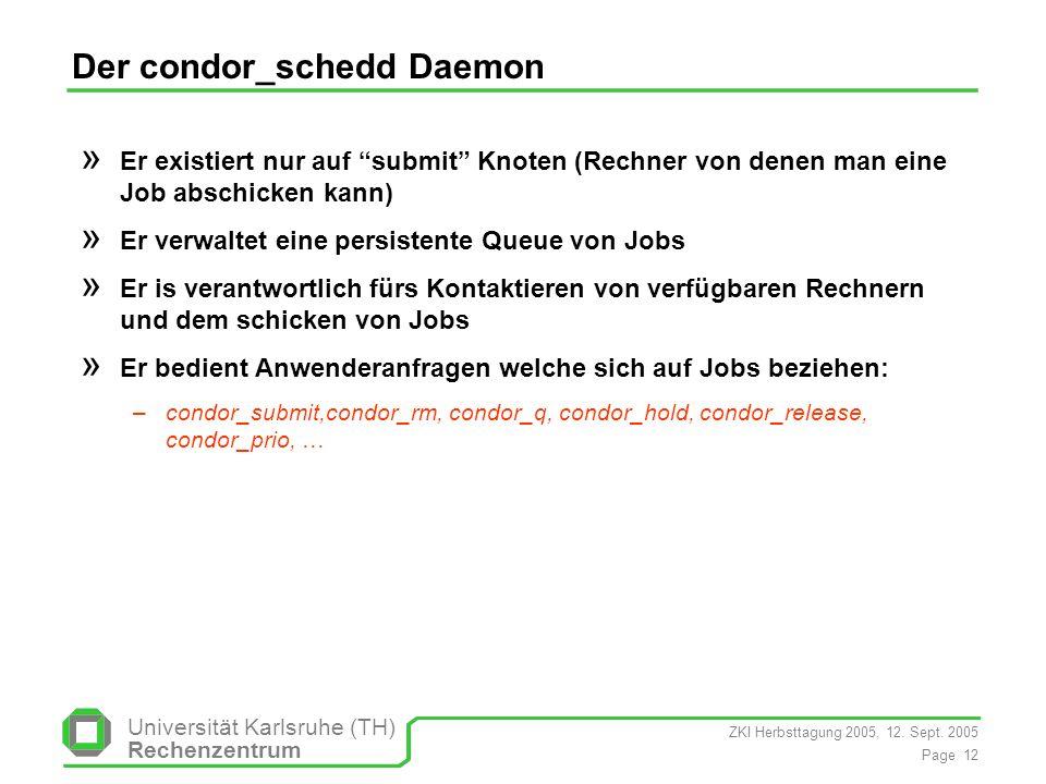 ZKI Herbsttagung 2005, 12. Sept. 2005 Page 12 Universität Karlsruhe (TH) Rechenzentrum Der condor_schedd Daemon » Er existiert nur auf submit Knoten (
