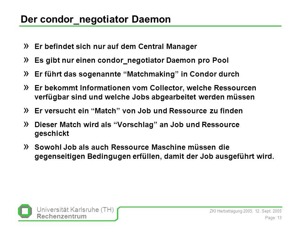 ZKI Herbsttagung 2005, 12. Sept. 2005 Page 13 Universität Karlsruhe (TH) Rechenzentrum Der condor_negotiator Daemon » Er befindet sich nur auf dem Cen