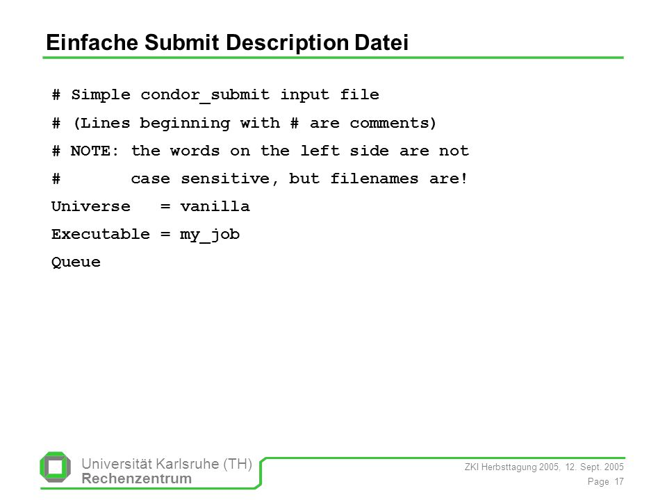ZKI Herbsttagung 2005, 12. Sept. 2005 Page 17 Universität Karlsruhe (TH) Rechenzentrum Einfache Submit Description Datei # Simple condor_submit input