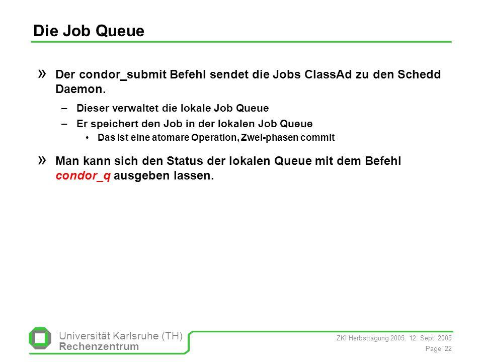 ZKI Herbsttagung 2005, 12. Sept. 2005 Page 22 Universität Karlsruhe (TH) Rechenzentrum Die Job Queue » Der condor_submit Befehl sendet die Jobs ClassA