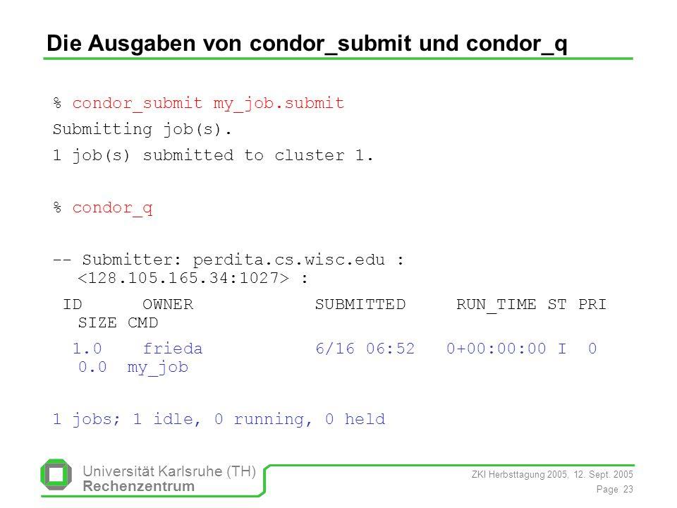 ZKI Herbsttagung 2005, 12. Sept. 2005 Page 23 Universität Karlsruhe (TH) Rechenzentrum Die Ausgaben von condor_submit und condor_q % condor_submit my_