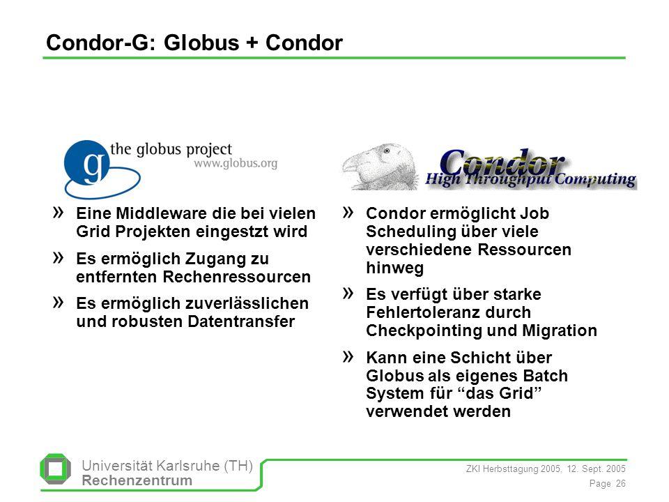 ZKI Herbsttagung 2005, 12. Sept. 2005 Page 26 Universität Karlsruhe (TH) Rechenzentrum Condor-G: Globus + Condor Globus » Eine Middleware die bei viel