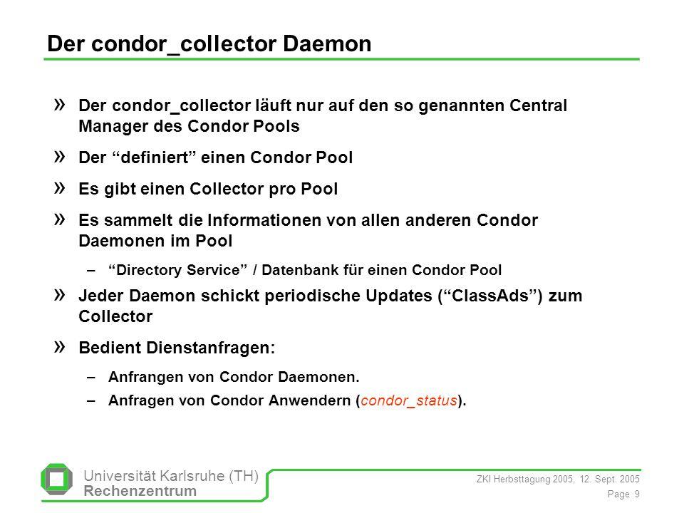 ZKI Herbsttagung 2005, 12. Sept. 2005 Page 9 Universität Karlsruhe (TH) Rechenzentrum Der condor_collector Daemon » Der condor_collector läuft nur auf