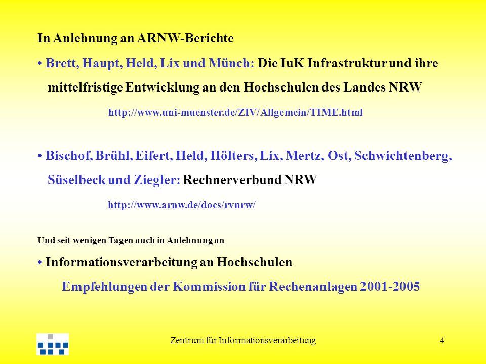 Zentrum für Informationsverarbeitung4 In Anlehnung an ARNW-Berichte Brett, Haupt, Held, Lix und Münch: Die IuK Infrastruktur und ihre mittelfristige Entwicklung an den Hochschulen des Landes NRW http://www.uni-muenster.de/ZIV/Allgemein/TIME.html Bischof, Brühl, Eifert, Held, Hölters, Lix, Mertz, Ost, Schwichtenberg, Süselbeck und Ziegler: Rechnerverbund NRW http://www.arnw.de/docs/rvnrw/ Und seit wenigen Tagen auch in Anlehnung an Informationsverarbeitung an Hochschulen Empfehlungen der Kommission für Rechenanlagen 2001-2005