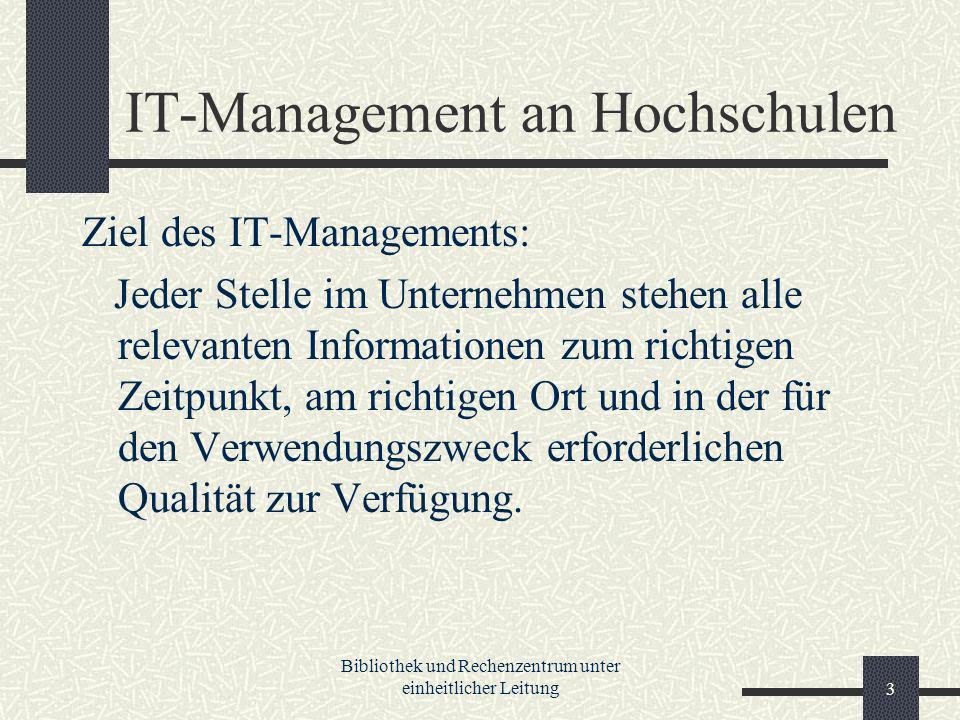 Bibliothek und Rechenzentrum unter einheitlicher Leitung3 IT-Management an Hochschulen Ziel des IT-Managements: Jeder Stelle im Unternehmen stehen alle relevanten Informationen zum richtigen Zeitpunkt, am richtigen Ort und in der für den Verwendungszweck erforderlichen Qualität zur Verfügung.