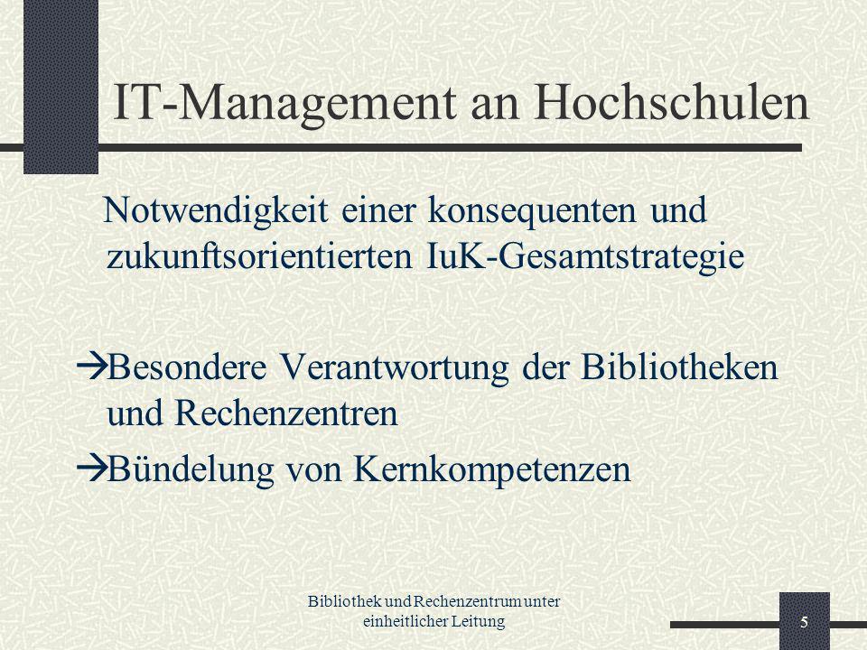 Bibliothek und Rechenzentrum unter einheitlicher Leitung5 IT-Management an Hochschulen Notwendigkeit einer konsequenten und zukunftsorientierten IuK-Gesamtstrategie Besondere Verantwortung der Bibliotheken und Rechenzentren Bündelung von Kernkompetenzen