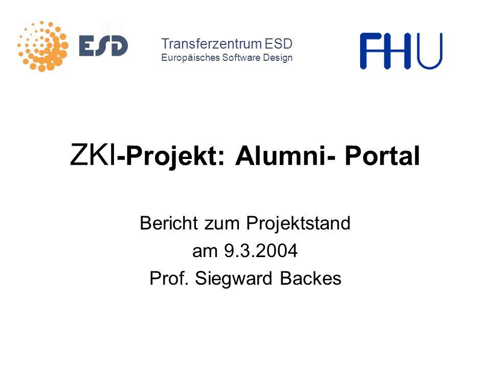 ZKI -Projekt: Alumni- Portal Bericht zum Projektstand am 9.3.2004 Prof. Siegward Backes Transferzentrum ESD Europäisches Software Design