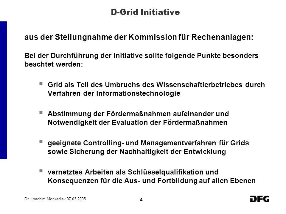 Dr. Joachim Mönkediek 07.03.2005 4 D-Grid Initiative aus der Stellungnahme der Kommission für Rechenanlagen: Bei der Durchführung der Initiative sollt