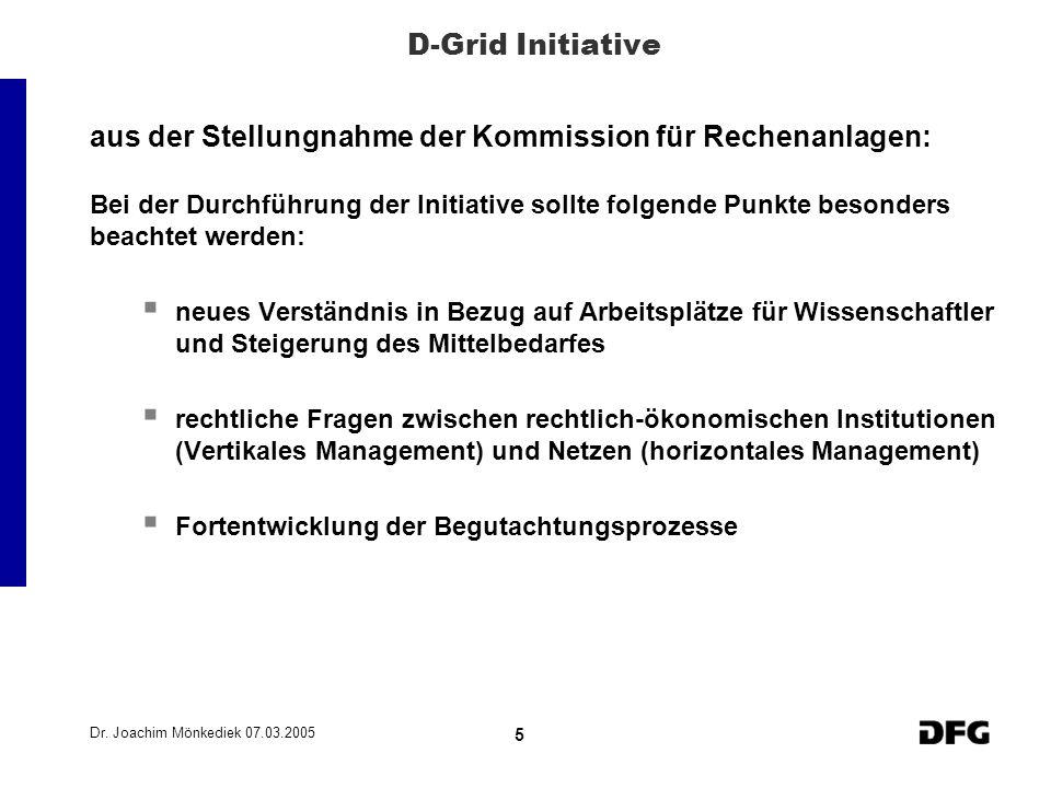 Dr. Joachim Mönkediek 07.03.2005 5 D-Grid Initiative aus der Stellungnahme der Kommission für Rechenanlagen: Bei der Durchführung der Initiative sollt