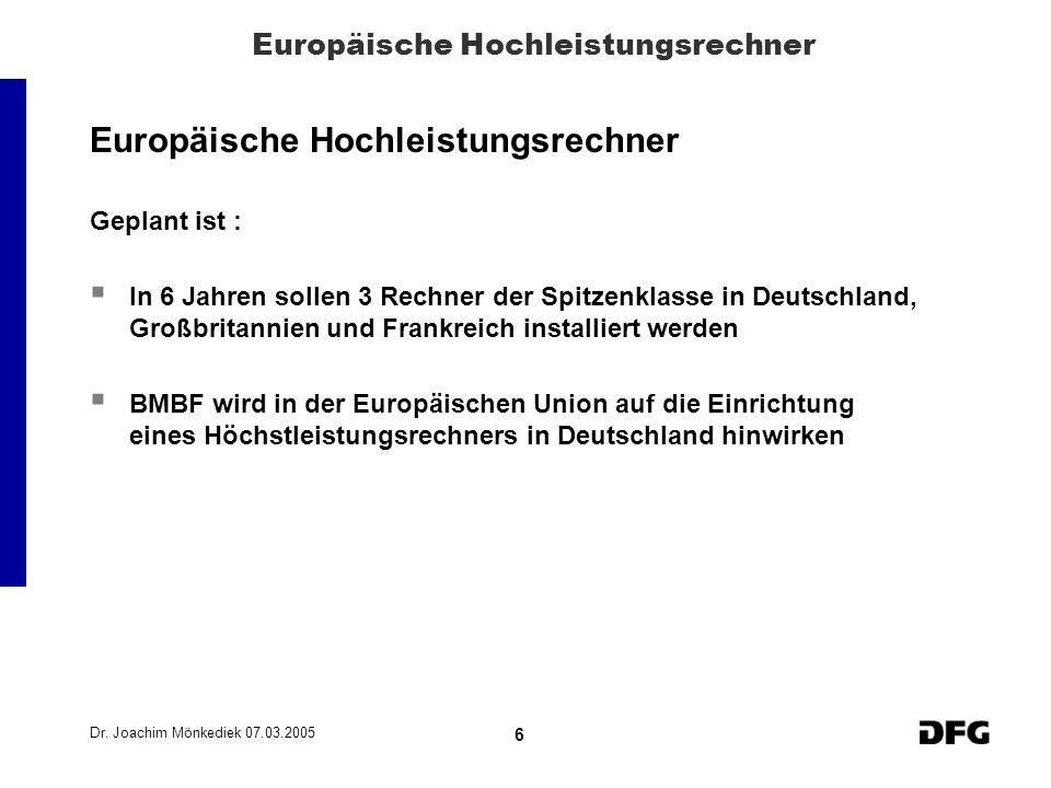 Dr. Joachim Mönkediek 07.03.2005 6 Europäische Hochleistungsrechner Geplant ist : In 6 Jahren sollen 3 Rechner der Spitzenklasse in Deutschland, Großb