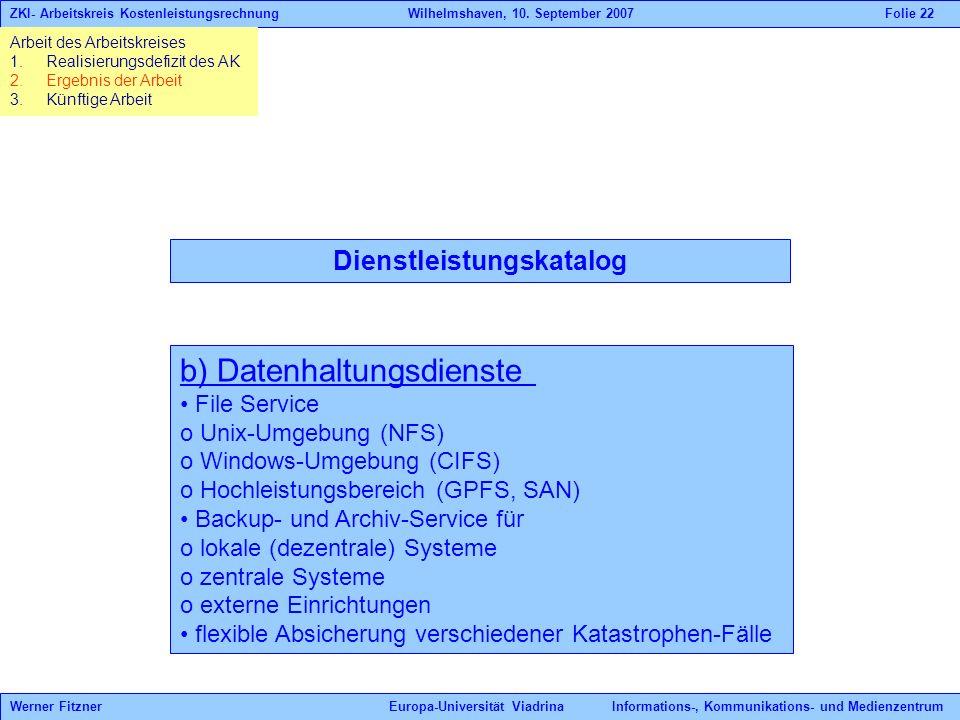 Dienstleistungskatalog b) Datenhaltungsdienste File Service o Unix-Umgebung (NFS) o Windows-Umgebung (CIFS) o Hochleistungsbereich (GPFS, SAN) Backup- und Archiv-Service für o lokale (dezentrale) Systeme o zentrale Systeme o externe Einrichtungen flexible Absicherung verschiedener Katastrophen-Fälle Werner Fitzner Europa-Universität Viadrina Informations-, Kommunikations- und Medienzentrum ZKI- Arbeitskreis Kostenleistungsrechnung Wilhelmshaven, 10.