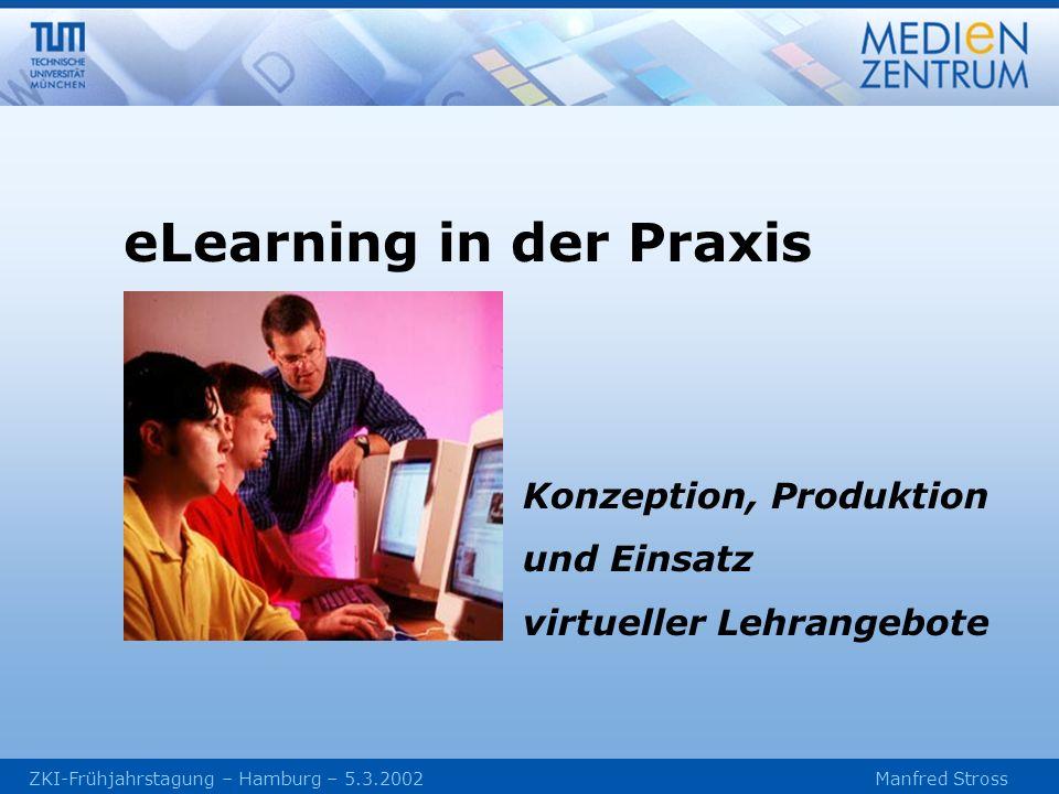 ZKI-Frühjahrstagung – Hamburg – 5.3.2002 Manfred Stross Konzeption, Produktion und Einsatz virtueller Lehrangebote eLearning in der Praxis