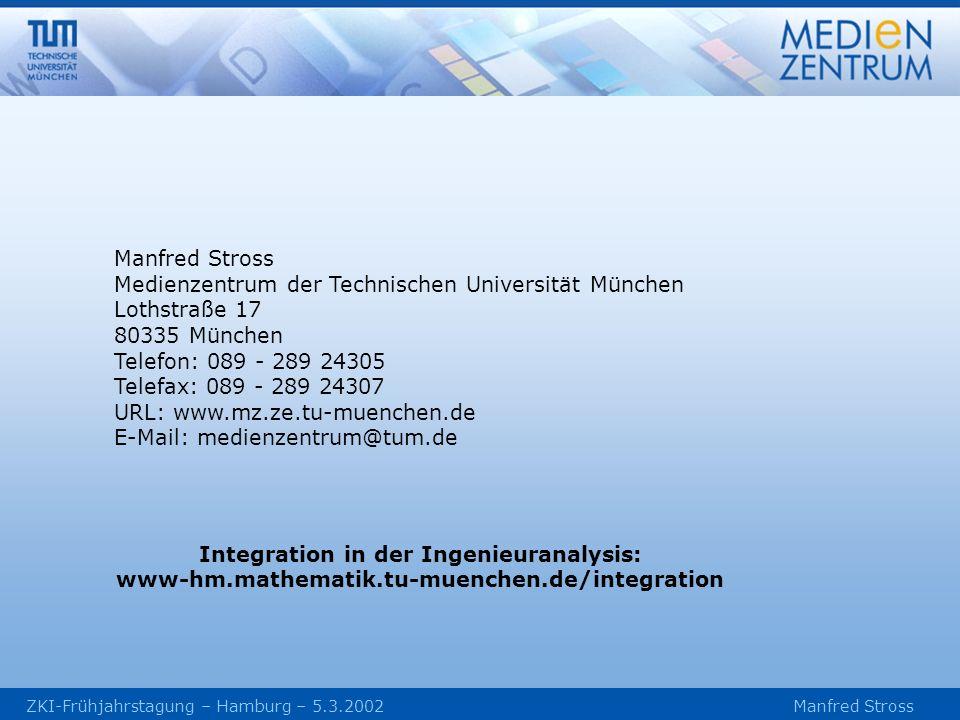 ZKI-Frühjahrstagung – Hamburg – 5.3.2002 Manfred Stross Manfred Stross Medienzentrum der Technischen Universität München Lothstraße 17 80335 München Telefon: 089 - 289 24305 Telefax: 089 - 289 24307 URL: www.mz.ze.tu-muenchen.de E-Mail: medienzentrum@tum.de Integration in der Ingenieuranalysis: www-hm.mathematik.tu-muenchen.de/integration