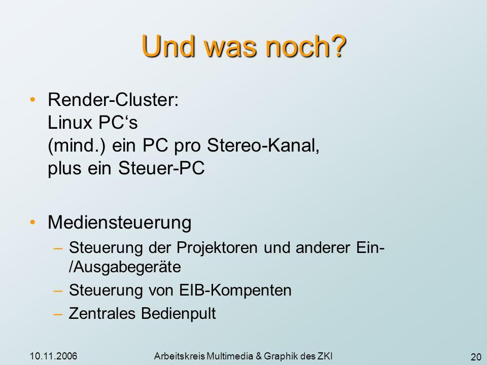 20 10.11.2006Arbeitskreis Multimedia & Graphik des ZKI Und was noch? Render-Cluster: Linux PCs (mind.) ein PC pro Stereo-Kanal, plus ein Steuer-PC Med