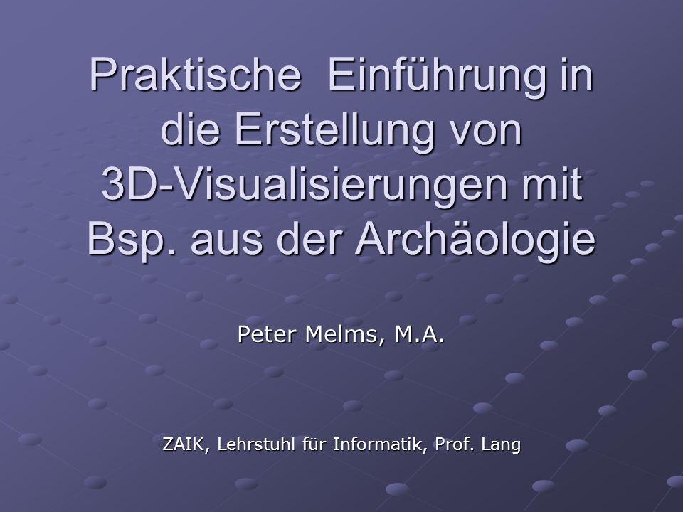 Praktische Einführung in die Erstellung von 3D-Visualisierungen mit Bsp. aus der Archäologie Peter Melms, M.A. ZAIK, Lehrstuhl für Informatik, Prof. L
