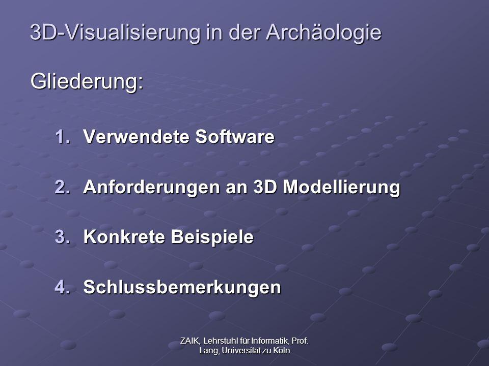 ZAIK, Lehrstuhl für Informatik, Prof. Lang, Universität zu Köln 3D-Visualisierung in der Archäologie Gliederung: 1.Verwendete Software 2.Anforderungen
