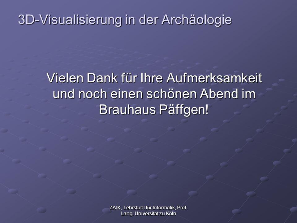 ZAIK, Lehrstuhl für Informatik, Prof. Lang, Universität zu Köln 3D-Visualisierung in der Archäologie Vielen Dank für Ihre Aufmerksamkeit und noch eine