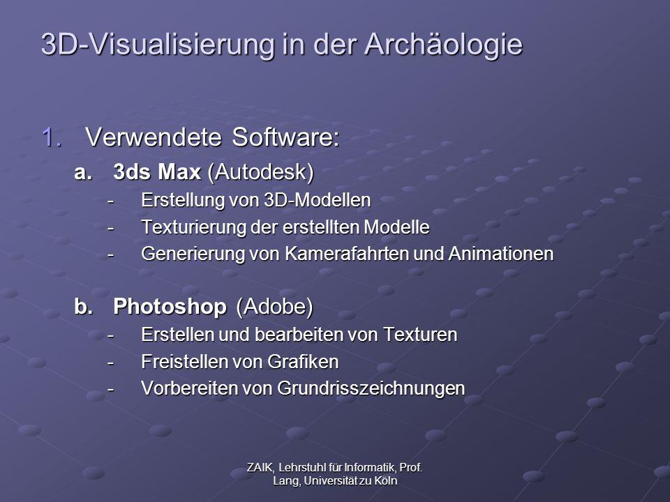 ZAIK, Lehrstuhl für Informatik, Prof. Lang, Universität zu Köln 3D-Visualisierung in der Archäologie 1.Verwendete Software: a.3ds Max (Autodesk) -Erst