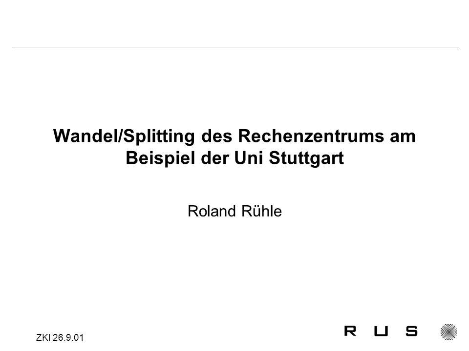ZKI 26.9.01 Wandel/Splitting des Rechenzentrums am Beispiel der Uni Stuttgart Roland Rühle