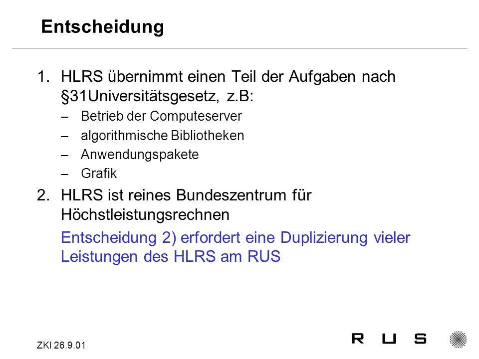 ZKI 26.9.01 Entscheidung 1.HLRS übernimmt einen Teil der Aufgaben nach §31Universitätsgesetz, z.B: –Betrieb der Computeserver –algorithmische Bibliotheken –Anwendungspakete –Grafik 2.HLRS ist reines Bundeszentrum für Höchstleistungsrechnen Entscheidung 2) erfordert eine Duplizierung vieler Leistungen des HLRS am RUS