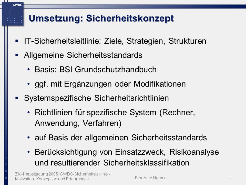 ZKI-Herbsttagung 2005: GWDG-Sicherheitsleitlinie - Motivation, Konzeption und Erfahrungen Bernhard Neumair11 Umsetzung: Sicherheitskonzept IT-Sicherheitsleitlinie: Ziele, Strategien, Strukturen Allgemeine Sicherheitsstandards Basis: BSI Grundschutzhandbuch ggf.