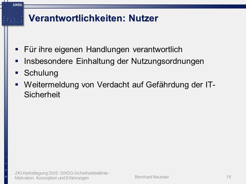ZKI-Herbsttagung 2005: GWDG-Sicherheitsleitlinie - Motivation, Konzeption und Erfahrungen Bernhard Neumair18 Verantwortlichkeiten: Nutzer Für ihre eigenen Handlungen verantwortlich Insbesondere Einhaltung der Nutzungsordnungen Schulung Weitermeldung von Verdacht auf Gefährdung der IT- Sicherheit